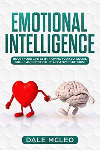 EMOTIONAL INTELLIGENCE Boost your life by improving your EQ, Social Skills and Control of Negative Emotions!