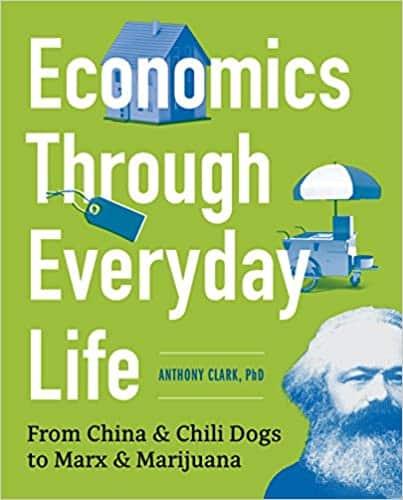 Economics Through Everyday Life From China and Chili Dogs to Marx and Marijuana