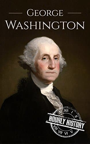 George Washington A Life From Beginning to End (Biographies of US Presidents Book 1)