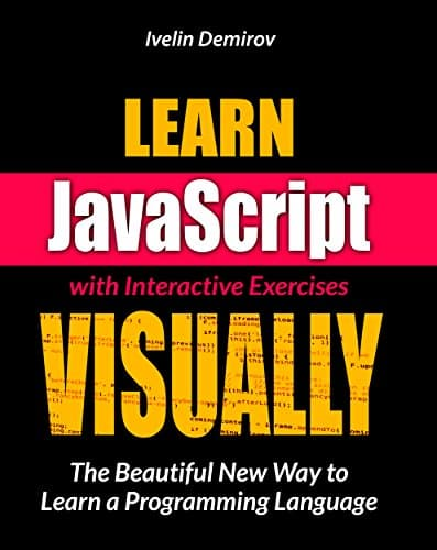 Learn JavaScript VISUALLY with Interactive Exercises The Beautiful New Way to Learn a Programming Language
