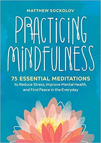 Practicing Mindfulness 75 Essential Meditations to Reduce Stress, Improve Mental Health, and Find Peace in the Everyday