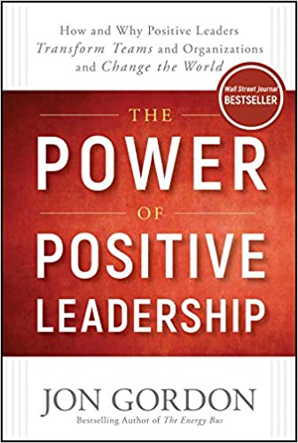 The Power of Positive Leadership How and Why Positive Leaders Transform Teams and Organizations and Change the World