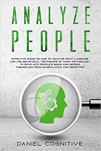 Analyze People Effective Guide on How to Analyze Body Language and Use Behavioral Techniques of Dark Psychology to Read Into People's Minds and Defend Themselves From Manipulation and Deception