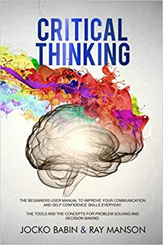 Critical Thinking The Beginners User Manual to Improve Your Communication and Self Confidence Skills Everyday