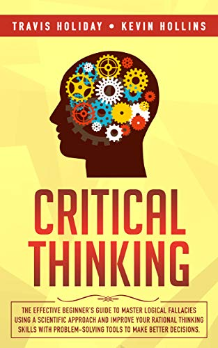 Critical Thinking The Effective Beginner's Guide to Master Logical Fallacies Using a Scientific Approach and Improve Your Rational Thinking Skills With Problem-Solving Tools to Make Better Decisions