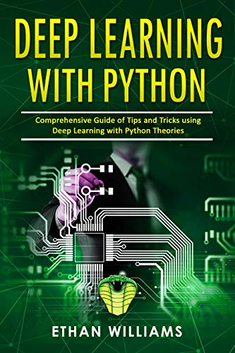 Deep Learning With Python Comprehensive Guide of Tips and Tricks using Deep Learning with Python Theories