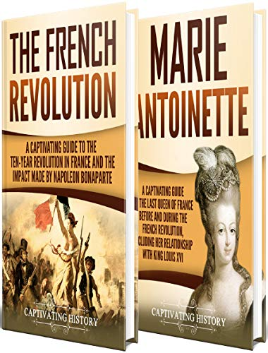 French Revolution A Captivating Guide to the French Revolution, the Life of Marie Antoinette and the Impact Made by Napoleon Bonaparte