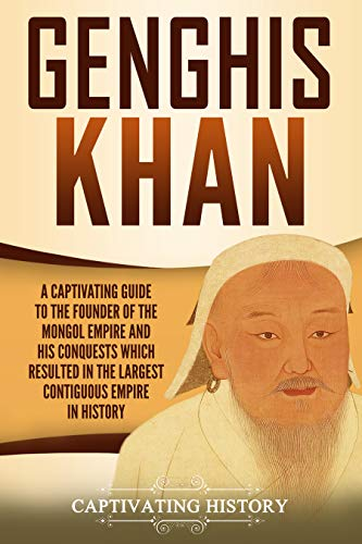 Genghis Khan A Captivating Guide to the Founder of the Mongol Empire and His Conquests Which Resulted in the Largest Contiguous Empire in History