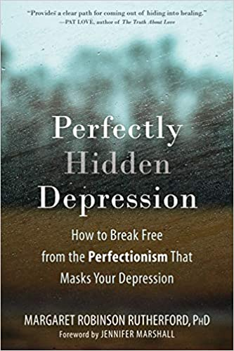 Perfectly Hidden Depression How to Break Free from Perfectionism That Masks Your Depression