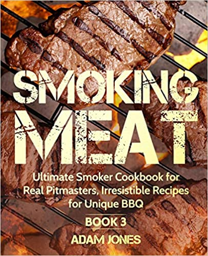 Smoking Meat Ultimate Smoker Cookbook for Real Pitmasters, Irresistible Recipes for Unique BBQ