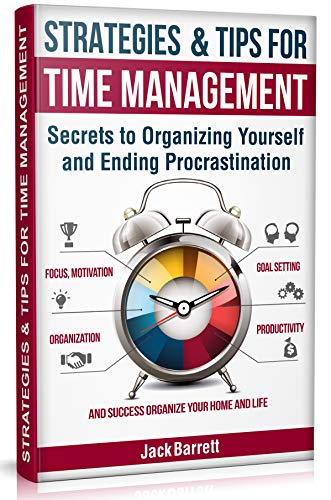 Strategies and Tips for Time Management Secrets to Organizing Yourself and Ending Procrastination