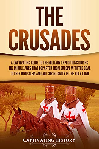 The Crusades A Captivating Guide to the Military Expeditions During the Middle Ages That Departed from Europe with the Goal to Free Jerusalem and Aid Christianity in the Holy Land