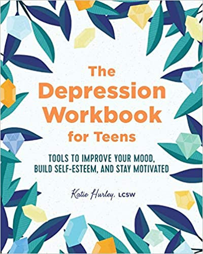 The Depression Workbook for Teens Tools to Improve Your Mood, Build Self-Esteem, and Stay Motivated