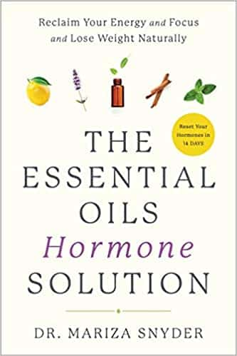 The Essential Oils Hormone Solution Reclaim Your Energy and Focus and Lose Weight Naturally