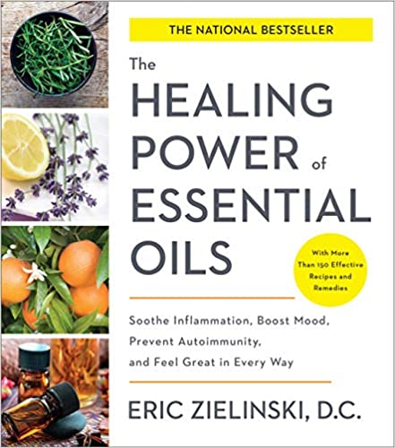 The Healing Power of Essential Oils Soothe Inflammation, Boost Mood, Prevent Autoimmunity, and Feel Great in Every Way