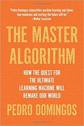 The Master Algorithm How the Quest for the Ultimate Learning Machine Will Remake Our World