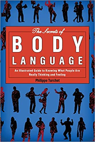 The Secrets of Body Language An Illustrated Guide to Knowing What People Are Really Thinking and Feeling