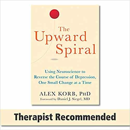 The Upward Spiral Using Neuroscience to Reverse the Course of Depression, One Step at a Time