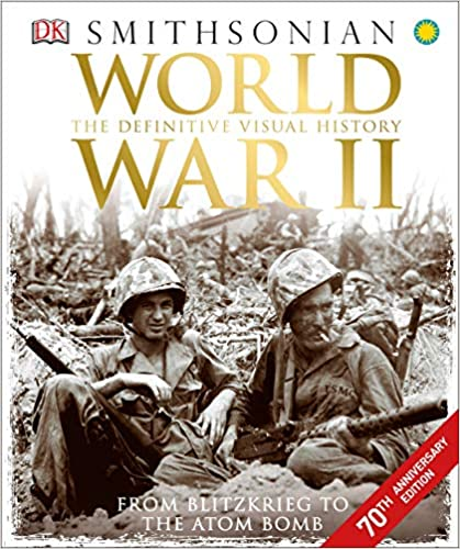 World War II The Definitive Visual History from Blitzkrieg to the Atom Bomb