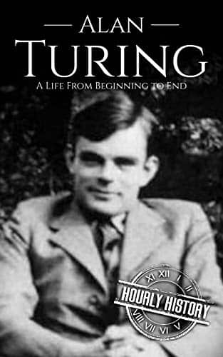 Alan Turing A Life From Beginning to End (World War 2 Biographies Book 7)