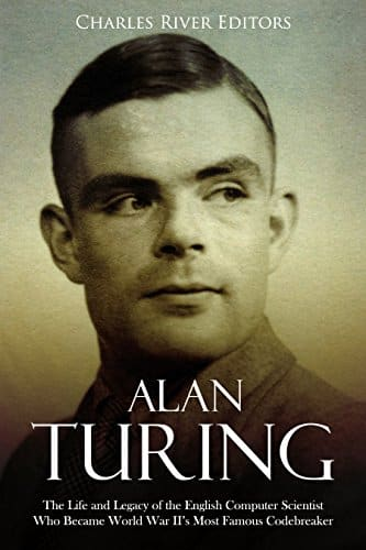 Alan Turing The Life and Legacy of the English Computer Scientist Who Became World War II's Most Famous Codebreaker