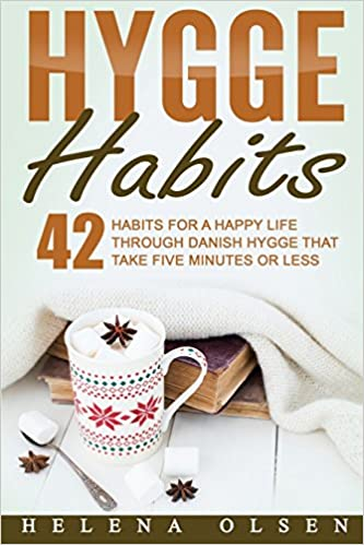 Hygge Habits 42 Habits for a Happy Life through Danish Hygge that take Five Minutes or Less