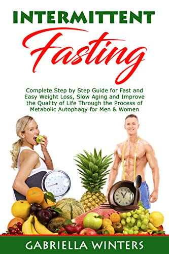 Intermittent Fasting Complete Step by Step Guide for Fast and Easy Weight Loss, Slow Aging and Improve the Quality of Life Through the Process of Metabolic Autophagy for Men & Women