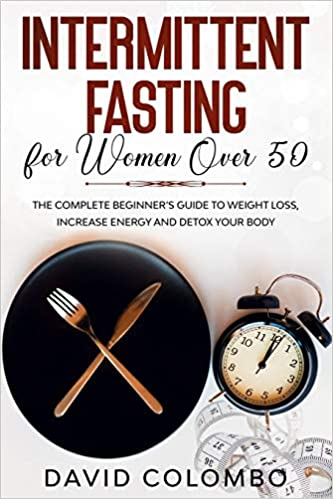 Intermittent Fasting for Women Over 50 The Complete Beginner's Guide to Weight Loss, Increase Energy and Detox your Body