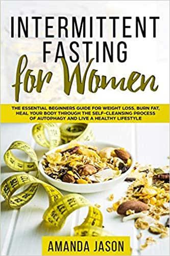 Intermittent Fasting for Women The Essential Beginners Guide for Weight Loss, Burn Fat, Heal Your Body Through The Self-Cleansing Process of Autophagy and Live a Healthy Lifestyle