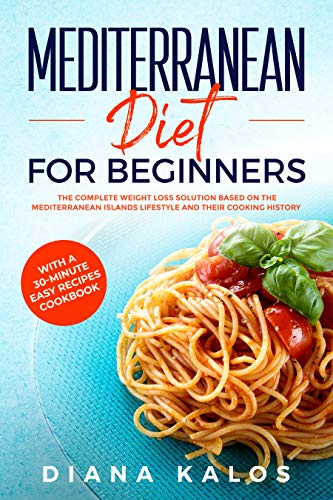Mediterranean Diet For Beginners The Complete Weight Loss Solution Based On The Mediterranean Islands Lifestyle and Their Cooking History With A 30-Minute Easy Recipes Cookbook