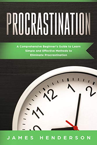 Procrastination A Comprehensive Beginner's Guide to Learn Simple Effective Methods to Eliminate Procrastination