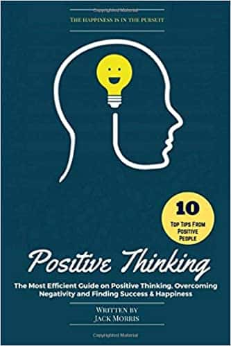 Positive Thinking The Most Efficient Guide on Positive Thinking, Overcoming Negativity and Finding Success & Happiness