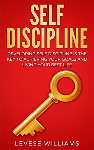 SELF-DISCIPLINE DEVELOPING SELF DISCIPLINE IS THE KEY TO ACHIEVING YOUR GOALS AND LIVING YOUR BEST LIFE
