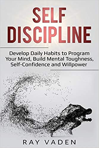 Self-Discipline Develop Daily Habits to Program Your Mind, Build Mental Toughness, Self-Confidence and WillPower