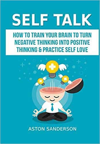Self Talk How to Train Your Brain to Turn Negative Thinking into Positive Thinking & Practice Self Love