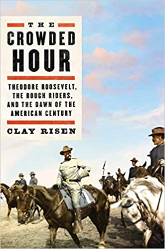 The Crowded Hour Theodore Roosevelt, the Rough Riders, and the Dawn of the American Century