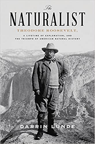 The Naturalist Theodore Roosevelt, A Lifetime of Exploration, and the Triumph of American Natural History