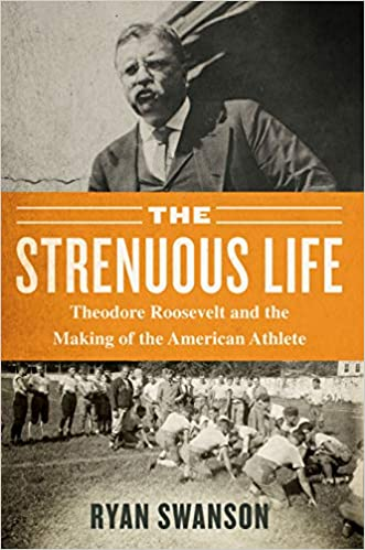 The Strenuous Life Theodore Roosevelt and the Making of the American Athlete